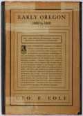 Books:Americana & American History, George E. Cole. Early Oregon: Jottings of PersonalRecollections of a Pioneer of 1850. Self published. 1905.Oct...