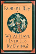 Books:Signed Editions, Robert Bly. What Have I Ever Lost By Dying? Collected Prose Poems. [New York]: HarperCollins Publishers, [1992]....