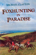Books:First Editions, Michael Clayton. Foxhunting in Paradise. [London]: JohnMurray, [1993]. First edition. Octavo. Publisher's binding a...