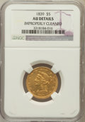 Liberty Half Eagles: , 1839 $5 -- Improperly Cleaned -- NGC Details. AU. NGC Census:(25/121). PCGS Population (20/47). Mintage: 118,143. Numismed...